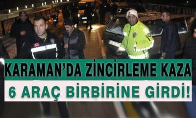 Karaman'da Zincirleme Kaza! 6 Araç Birbirine Girdi