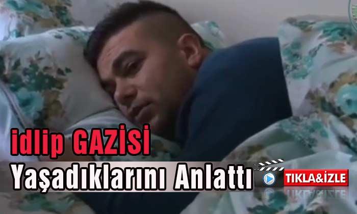İdlip Gazisi Yaşadıklarını Anlattı Video