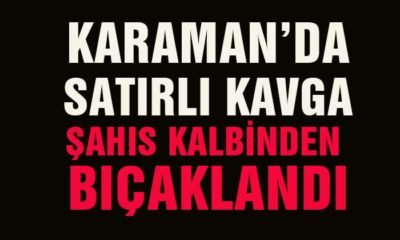 Karaman'da Satırlı Kavga! Kalbinden Bıçaklandı