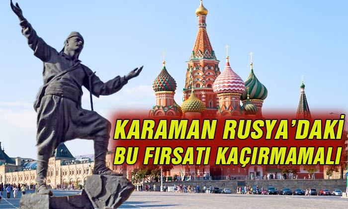 Karaman Rusya'daki Bu Fırsatı Kaçırmamalı!