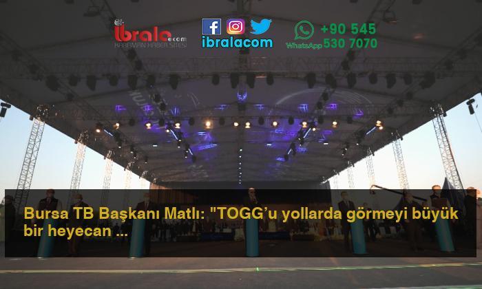 """Bursa TB Başkanı Matlı: """"TOGG'u yollarda görmeyi büyük bir heyecan ve sabırsızlıkla bekliyoruz"""""""
