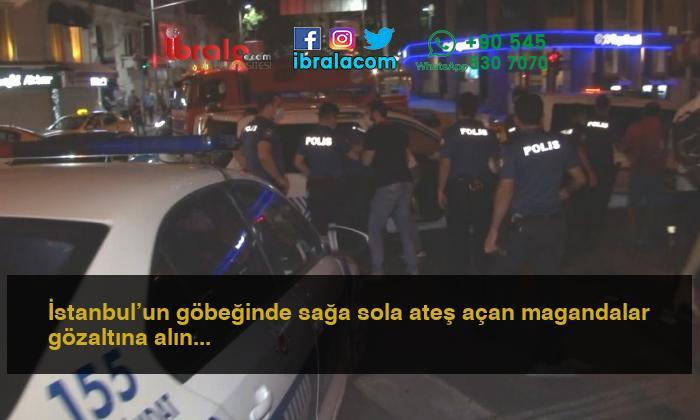 İstanbul'un göbeğinde sağa sola ateş açan magandalar gözaltına alındı