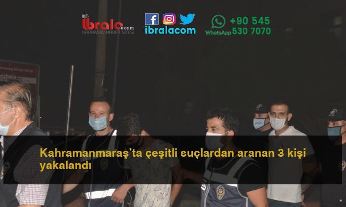 Kahramanmaraş'ta çeşitli suçlardan aranan 3 kişi yakalandı