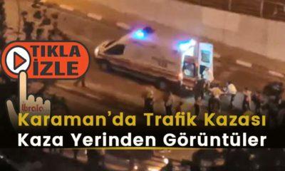 Karaman'da Trafik Kazası! Kaza Yerinden Görüntüler