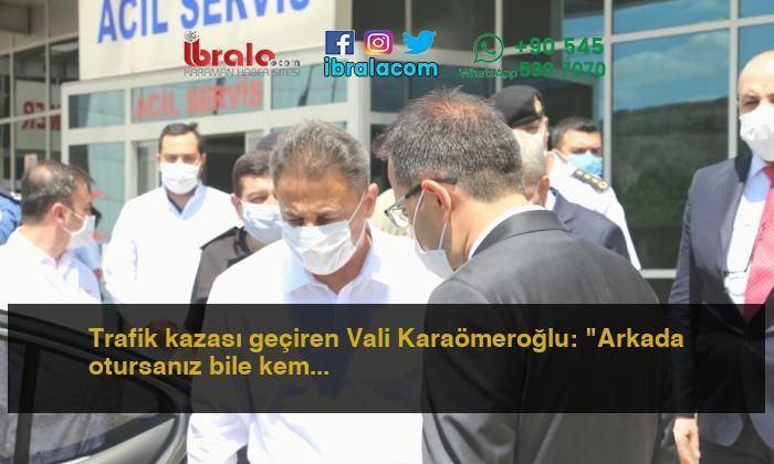 """Trafik kazası geçiren Vali Karaömeroğlu: """"Arkada otursanız bile kemer takın"""""""