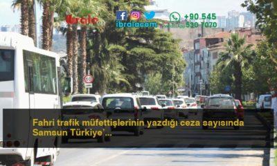 Fahri trafik müfettişlerinin yazdığı ceza sayısında Samsun Türkiye'nin ilk sıralarında