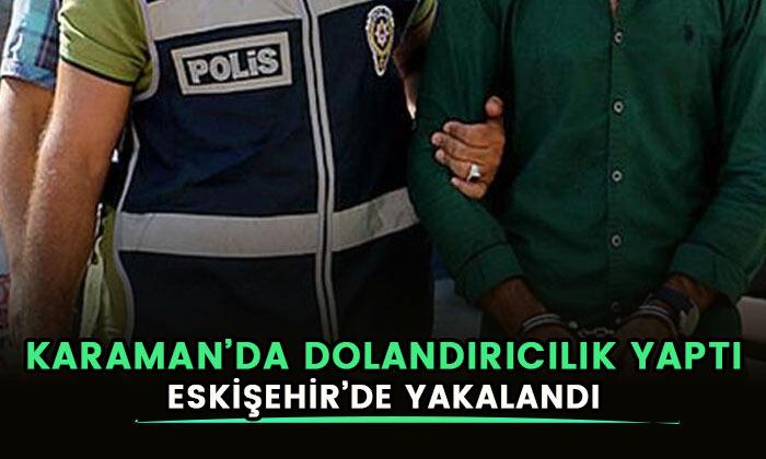 Karaman'da dolandırıcılık yaptı! Eskişehir'de yakalandı!