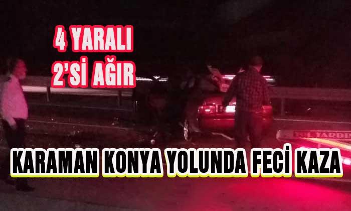 Karaman Konya yolunda feci kaza! 4 yaralı 2'sinin durumu ağır