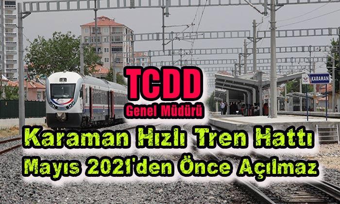 Karaman Hızlı Tren Hattı Mayıs 2021'den önce açılmaz!