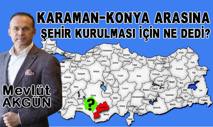 Mevlüt Akgün Karaman Konya arasına şehir kurulması için ne dedi?