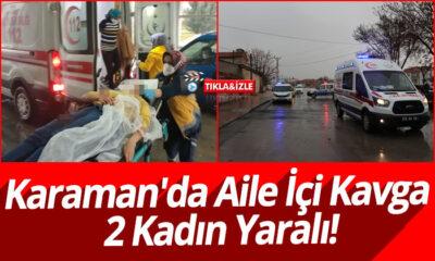 Karaman'da Aile İçi Kavga: 2 Kadın Yaralı!
