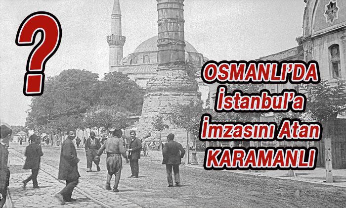 Osmanlı'da İstanbul'a imzasını atan Karamanlı