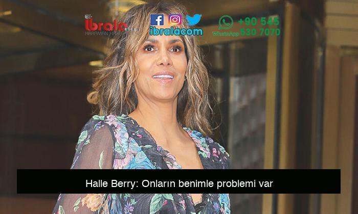Halle Berry: Onların benimle problemi var