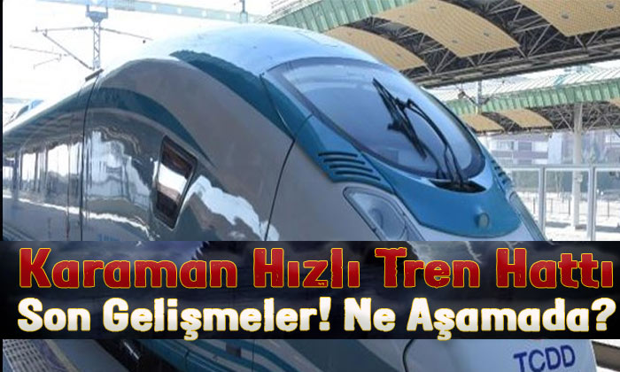 Karaman hızlı tren hattı ile ilgili son gelişmeler?