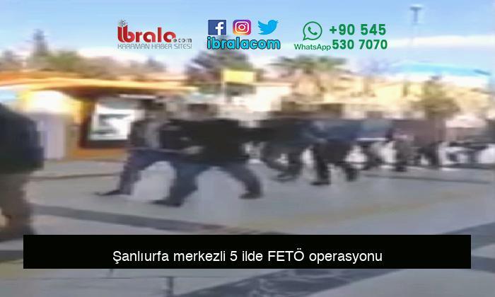 Şanlıurfa merkezli 5 ilde FETÖ operasyonu