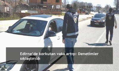 Edirne'de korkutan vaka artışı: Denetimler sıklaştırıldı
