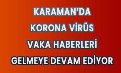 Karaman'da korona vaka haberleri gelmeye devam ediyor