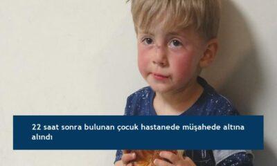 22 saat sonra bulunan çocuk hastanede müşahede altına alındı