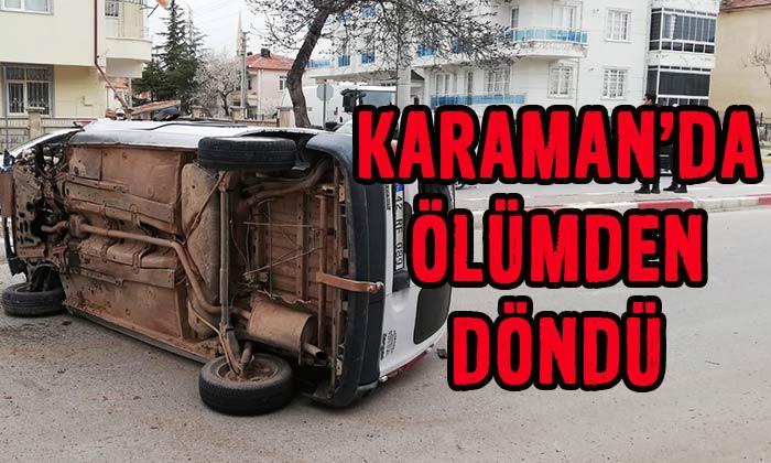 Karaman'da ölümden döndü!