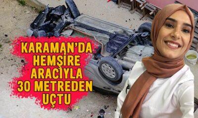 Karaman'da hemşire aracıyla 30 metreden uçtu