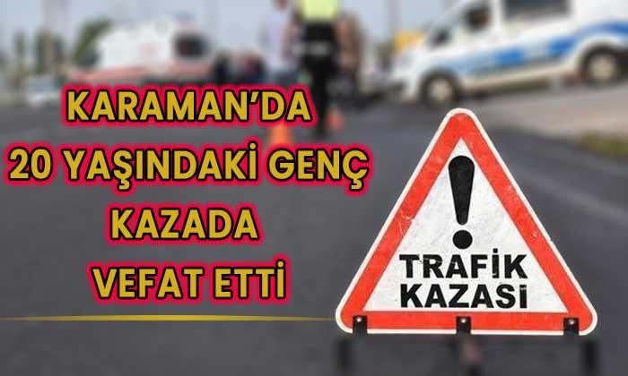 Karaman'da 20 yaşında genç trafik kazasında öldü