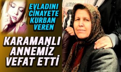 Kızını cinayete kurban veren Karamanlı annemiz vefat etti