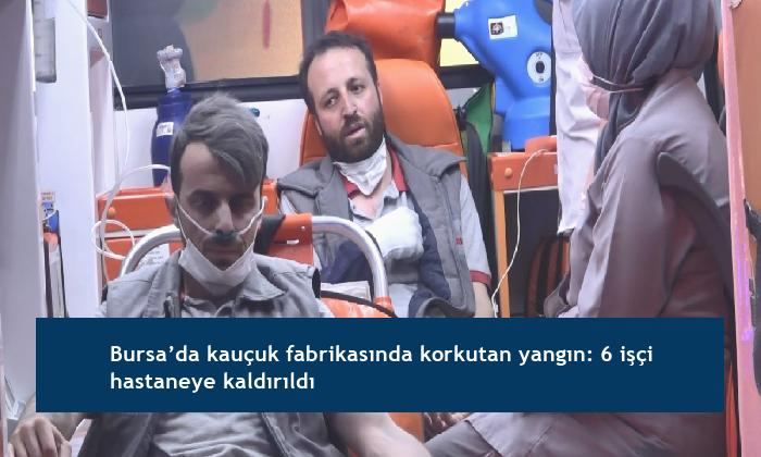 Bursa'da kauçuk fabrikasında korkutan yangın: 6 işçi hastaneye kaldırıldı