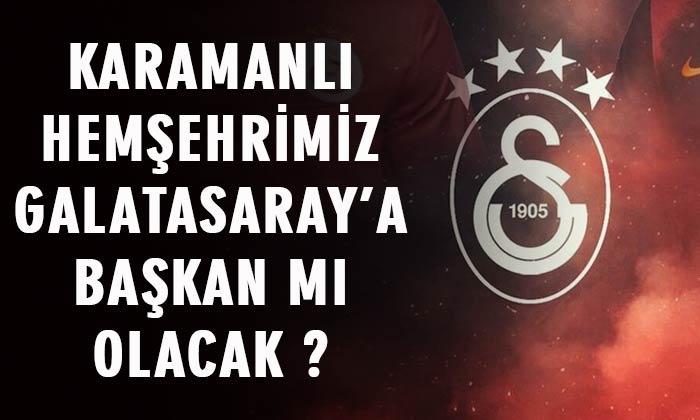 Karamanlı hemşehrimiz Galatasaray'a Başkan mı olacak?