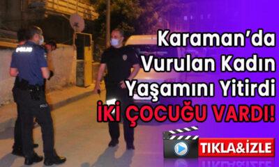 Karaman'da vurulan kadın vefat etti!