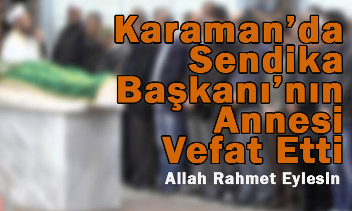 Karaman'da Sendika Başkanı'nın annesi vefat etti
