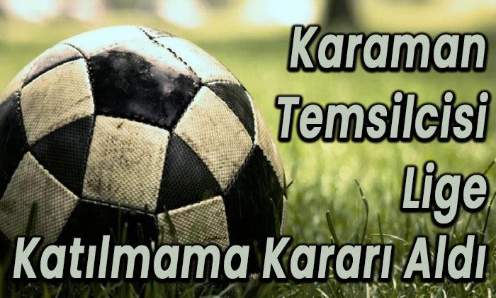 Karaman temsilcisi lige katılmama kararı aldı