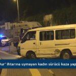 'Dur' ihtarına uymayan kadın sürücü kaza yaptı