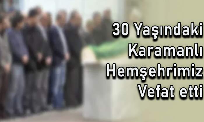 30 yaşındaki Karamanlı hemşehrimiz vefat etti