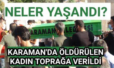 Karaman'da öldürülen kadın toprağa verildi! Neler yaşandı?