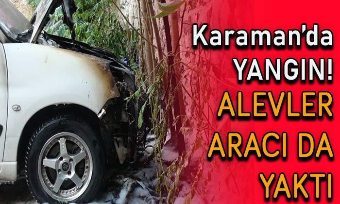 Karaman'da yangın! Alevler aracı da yaktı