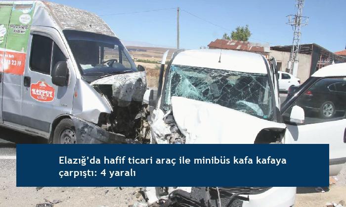 Elazığ'da hafif ticari araç ile minibüs kafa kafaya çarpıştı: 4 yaralı
