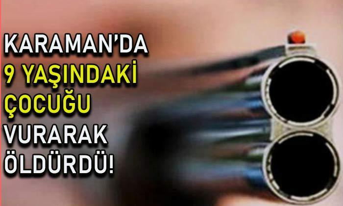 Karaman'da 9 yaşındaki çocuğu vurarak öldürdü!