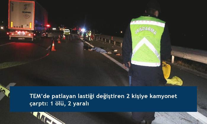 TEM'de patlayan lastiği değiştiren 2 kişiye kamyonet çarptı: 1 ölü, 2 yaralı