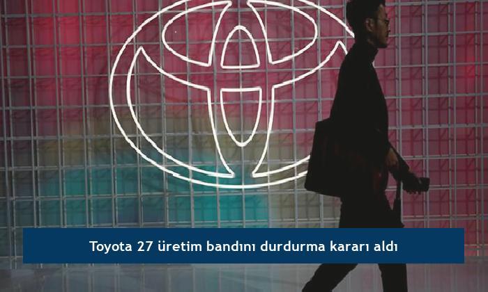 Toyota 27 üretim bandını durdurma kararı aldı