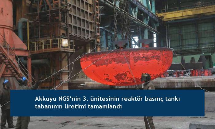 Akkuyu NGS'nin 3. ünitesinin reaktör basınç tankı tabanının üretimi tamamlandı
