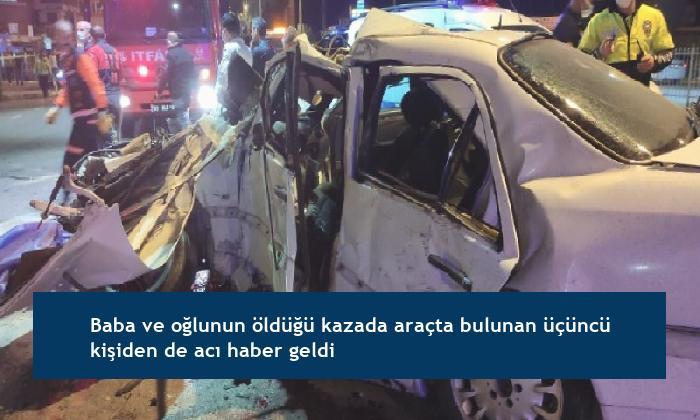 Baba ve oğlunun öldüğü kazada araçta bulunan üçüncü kişiden de acı haber geldi
