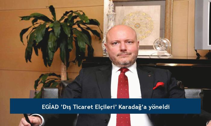 EGİAD 'Dış Ticaret Elçileri' Karadağ'a yöneldi