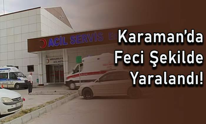 Karaman'da feci şekilde yaralandı!
