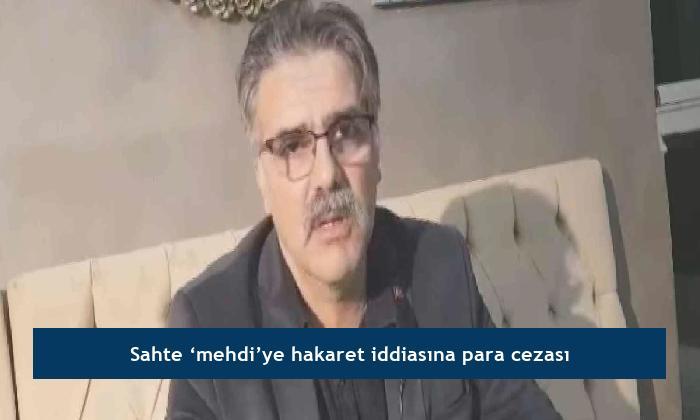 Sahte 'mehdi'ye hakaret iddiasına para cezası